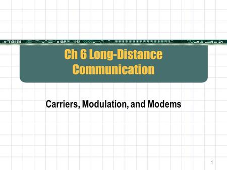 1 Ch 6 Long-Distance Communication Carriers, Modulation, and Modems.