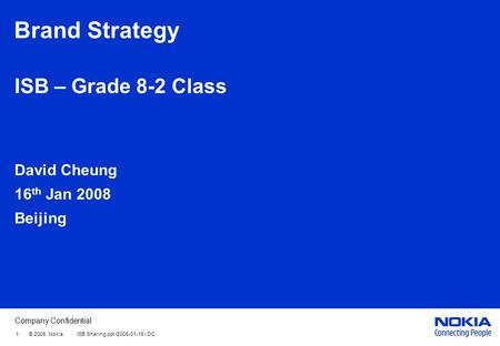 Company Confidential Brand Strategy ISB – Grade 8-2 Class David Cheung 16 th Jan 2008 Beijing 1 © 2008 Nokia ISB Sharing.ppt /2008-01-16 / DC.