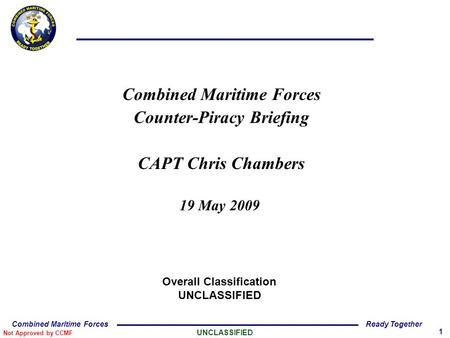 Not Approved by CCMF UNCLASSIFIED 1 Combined Maritime ForcesReady Together Combined Maritime Forces Counter-Piracy Briefing CAPT Chris Chambers 19 May.
