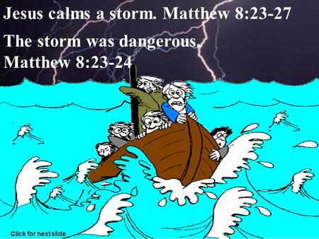 1 Jesus calms a storm. Matthew 8:23-27 The storm was dangerous. Matthew 8:23-24 Click for next slide.