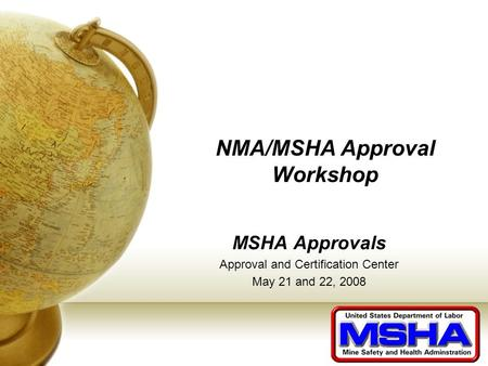 NMA/MSHA Approval Workshop MSHA Approvals Approval and Certification Center May 21 and 22, 2008.
