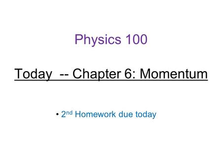 Physics 100 Today -- Chapter 6: Momentum 2 nd Homework due today.