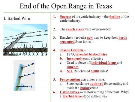 End of the Open Range in Texas I. Barbed Wire 1.Success of the cattle industry = the decline of the cattle industry. 2.The ranch areas were overcrowded!