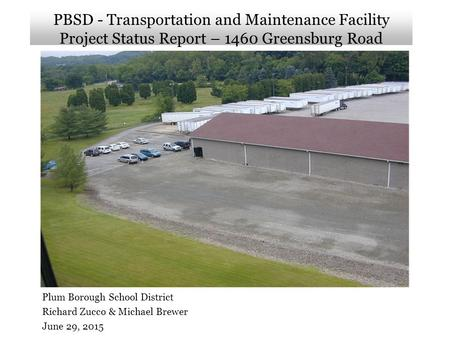 PBSD - Transportation and Maintenance Facility Project Status Report – 1460 Greensburg Road Plum Borough School District Richard Zucco & Michael Brewer.