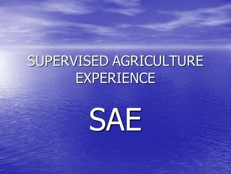 SUPERVISED AGRICULTURE EXPERIENCE SAE SAE POINTS EACH STUDENT MUST COMPLETE A MINIMUM OF 110 HOURS TO GET CREDIT FOR AN AG SCIENCE CLASS EACH STUDENT.