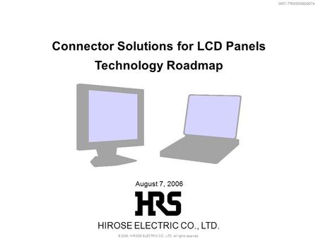 MKT-TRMSM060807e August 7, 2006 Connector Solutions for LCD Panels Technology Roadmap HIROSE ELECTRIC CO., LTD. © 2006, HIROSE ELECTRIC CO., LTD. All rights.