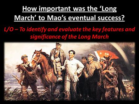 How important was the 'Long March' to Mao's eventual success? L/O – To identify and evaluate the key features and significance of the Long March.