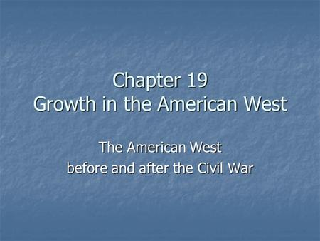Chapter 19 Growth in the American West The American West before and after the Civil War.