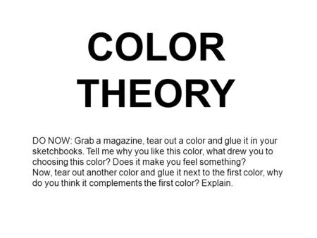 COLOR THEORY DO NOW: Grab a magazine, tear out a color and glue it in your sketchbooks. Tell me why you like this color, what drew you to choosing this.