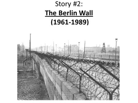 Story #2: The Berlin Wall (1961-1989). The Berlin Wall Constructed in August of 1961 Divided East Berlin (controlled by the Soviets under Communism) and.