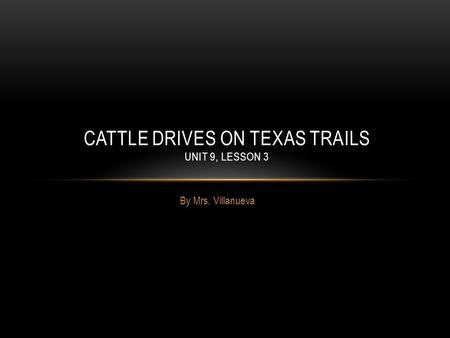 By Mrs. Villanueva CATTLE DRIVES ON TEXAS TRAILS UNIT 9, LESSON 3.