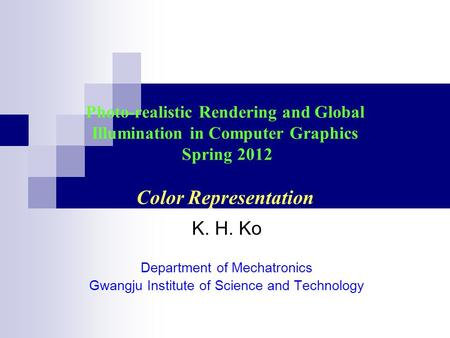 Photo-realistic Rendering and Global Illumination in Computer Graphics Spring 2012 Color Representation K. H. Ko Department of Mechatronics Gwangju Institute.
