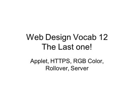 Web Design Vocab 12 The Last one! Applet, HTTPS, RGB Color, Rollover, Server.
