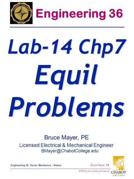 ENGR-36_Lab-14_Fa08_Lec-Notes.ppt 1 Bruce Mayer, PE Engineering-36: Vector Mechanics - Statics Bruce Mayer, PE Licensed Electrical & Mechanical Engineer.