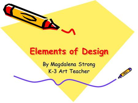 Elements of Design By Magdalena Strong K-3 Art Teacher.
