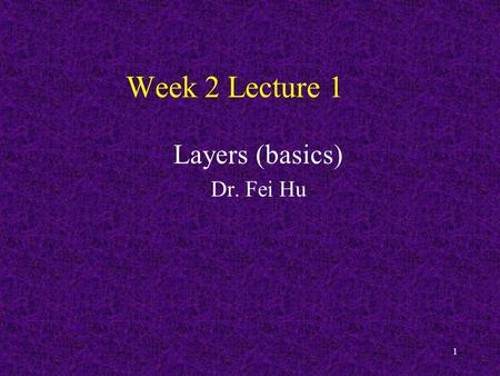 1 Week 2 Lecture 1 Layers (basics) Dr. Fei Hu. Review last lecture 2.