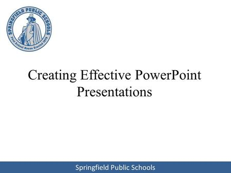 Springfield Public Schools Creating Effective PowerPoint Presentations.