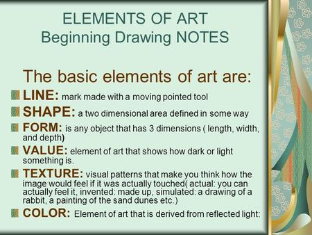 ELEMENTS OF ART Beginning Drawing NOTES The basic elements of art are: LINE: mark made with a moving pointed tool SHAPE: a two dimensional area defined.