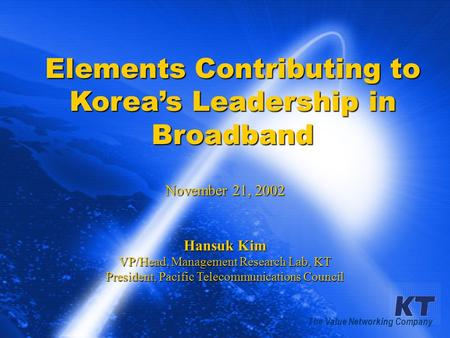 KT ProprietaryIDATE Conference 20021 Elements Contributing to Korea's Leadership in Broadband November 21, 2002 Hansuk Kim VP/Head, Management Research.