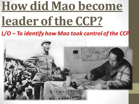 How did Mao become leader of the CCP? L/O – To identify how Mao took control of the CCP.