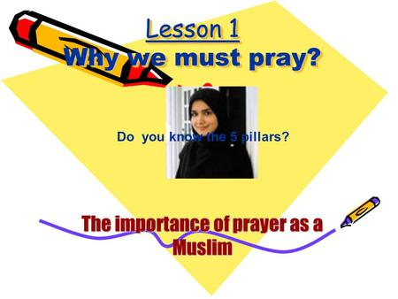 Lesson 1 Why we must pray? The importance of prayer as a Muslim Do you know the 5 pillars?