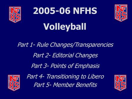 2005-06 NFHS Volleyball Part 1- Rule Changes/Transparencies Part 2- Editorial Changes Part 3- Points of Emphasis Part 4- Transitioning to Libero Part 5-
