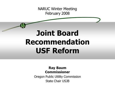 Joint Board Recommendation USF Reform NARUC Winter Meeting February 2008 Ray Baum Commissioner Oregon Public Utility Commission State Chair USJB.