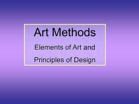 Art Methods Elements of Art Elements of Art and Principles of Design.