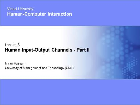 Virtual University - Human Computer Interaction 1 © Imran Hussain | UMT Imran Hussain University of Management and Technology (UMT) Lecture 8 Human Input-Output.
