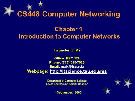 CS448 Computer Networking Chapter 1 Introduction to Computer Networks Instructor: Li Ma Office: NBC 126 Phone: (713) 313-7028