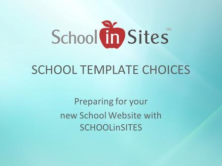 SCHOOL TEMPLATE CHOICES Preparing for your new School Website with SCHOOLinSITES.