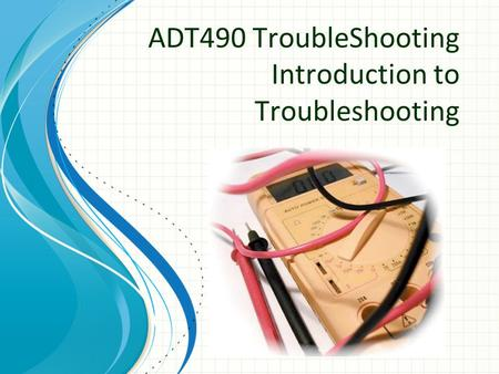 ADT490 TroubleShooting Introduction to Troubleshooting.