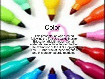 Color This presentation was created following the Fair Use Guidelines for Educational Multimedia. Certain materials are included under the Fair Use exemption.