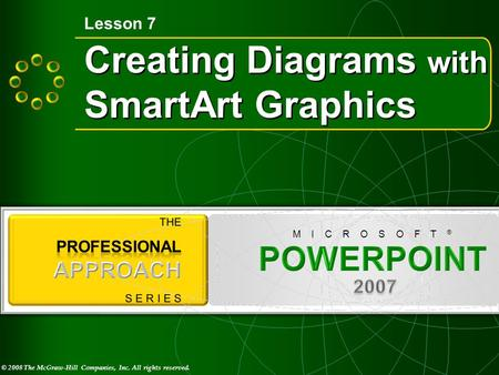 © 2008 The McGraw-Hill Companies, Inc. All rights reserved. M I C R O S O F T ® Creating Diagrams with SmartArt Graphics Lesson 7.