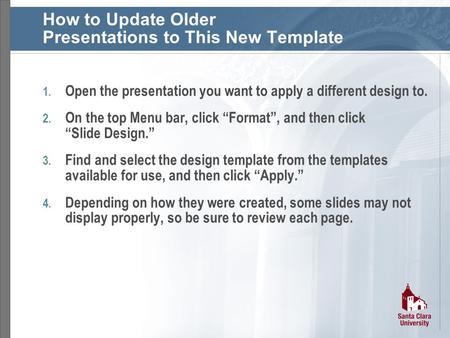 How to Update Older Presentations to This New Template 1. Open the presentation you want to apply a different design to. 2. On the top Menu bar, click.
