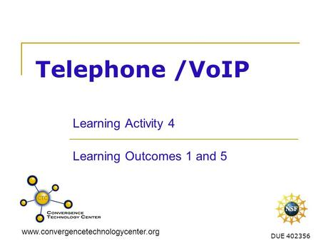 Www.convergencetechnologycenter.org DUE 402356 Telephone /VoIP Learning Activity 4 Learning Outcomes 1 and 5.