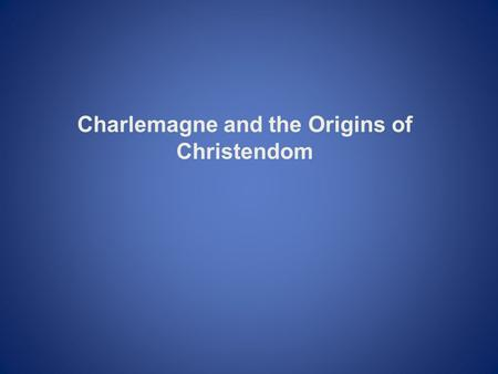 Charlemagne and the Origins of Christendom. I. Europe during the Time of the Muslim Expansion II. Political, Social, and Economic Relations in the Middle.