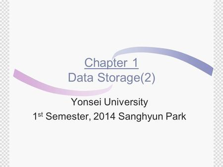 Chapter 1 Data Storage(2) Yonsei University 1 st Semester, 2014 Sanghyun Park.