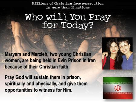 Maryam and Marzieh, two young Christian women, are being held in Evin Prison in Iran because of their Christian faith. Pray God will sustain them in prison,