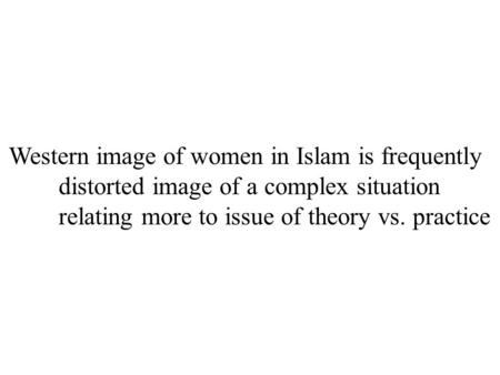 Western image of women in Islam is frequently distorted image of a complex situation relating more to issue of theory vs. practice.
