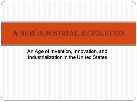 An Age of Invention, Innovation, and Industrialization in the United States A New Industrial Revolution.