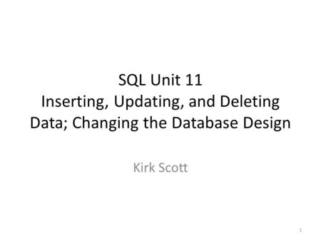 SQL Unit 11 Inserting, Updating, and Deleting Data; Changing the Database Design Kirk Scott 1.