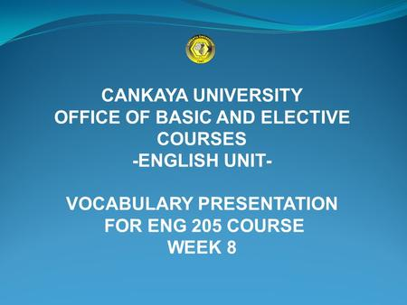CANKAYA UNIVERSITY OFFICE OF BASIC AND ELECTIVE COURSES -ENGLISH UNIT- VOCABULARY PRESENTATION FOR ENG 205 COURSE WEEK 8.