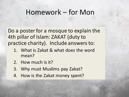 Homework – for Mon Do a poster for a mosque to explain the 4th pillar of Islam: ZAKAT (duty to practice charity). Include answers to: What is Zakat &