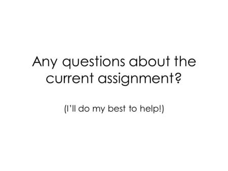 Any questions about the current assignment? (I'll do my best to help!)