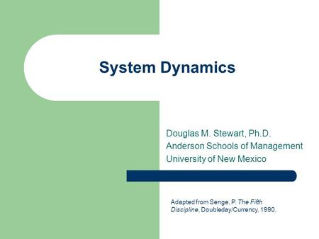 System Dynamics Douglas M. Stewart, Ph.D. Anderson Schools of Management University of New Mexico Adapted from Senge, P. The Fifth Discipline, Doubleday/Currency,