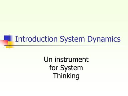 Introduction System Dynamics Un instrument for System Thinking.