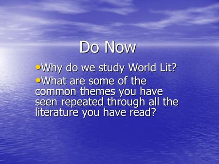 Do Now Why do we study World Lit? Why do we study World Lit? What are some of the common themes you have seen repeated through all the literature you have.