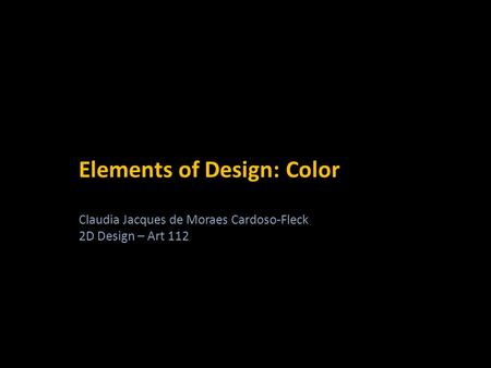 Elements of Design: Color Claudia Jacques de Moraes Cardoso-Fleck 2D Design – Art 112.
