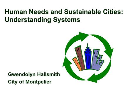 Human Needs and Sustainable Cities: Understanding Systems Gwendolyn Hallsmith City of Montpelier.